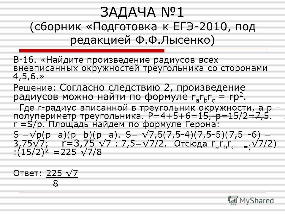ЗАДАЧА 1 (сборник «Подготовка к ЕГЭ-2010, под редакцией Ф.Ф.Лысенко) В-16. «Найдите произведение радиусов всех вневписанных окружностей треугольника со сторонами 4,5,6.» Решение: Согласно следствию 2, произведение радиусов можно найти по формуле r a