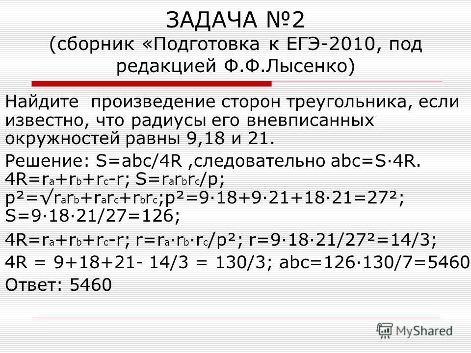 ЗАДАЧА 2 (сборник «Подготовка к ЕГЭ-2010, под редакцией Ф.Ф.Лысенко) Найдите произведение сторон треугольника, если известно, что радиусы его вневписанных окружностей равны 9,18 и 21. Решение: S=abc/4R,следовательно abc=S·4R. 4R=r a +r b +r c -r; S=r
