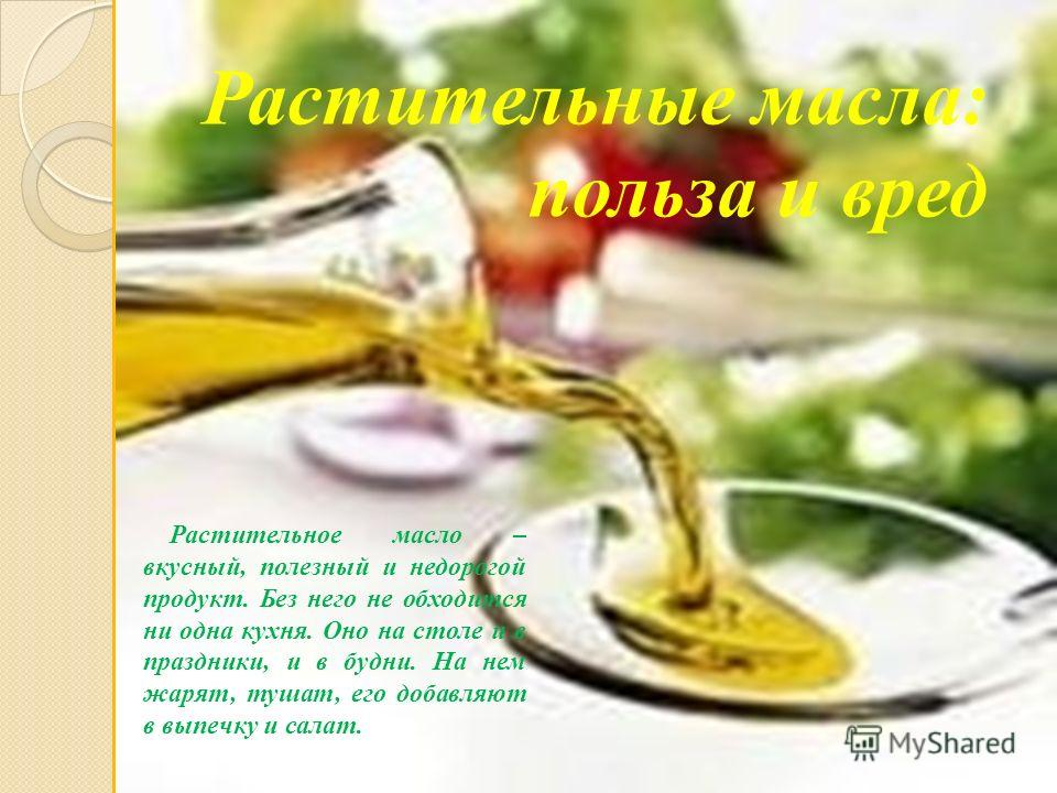 Растительные масла: польза и вред Растительное масло – вкусный, полезный и недорогой продукт. Без него не обходится ни одна кухня. Оно на столе и в праздники, и в будни. На нем жарят, тушат, его добавляют в выпечку и салат.