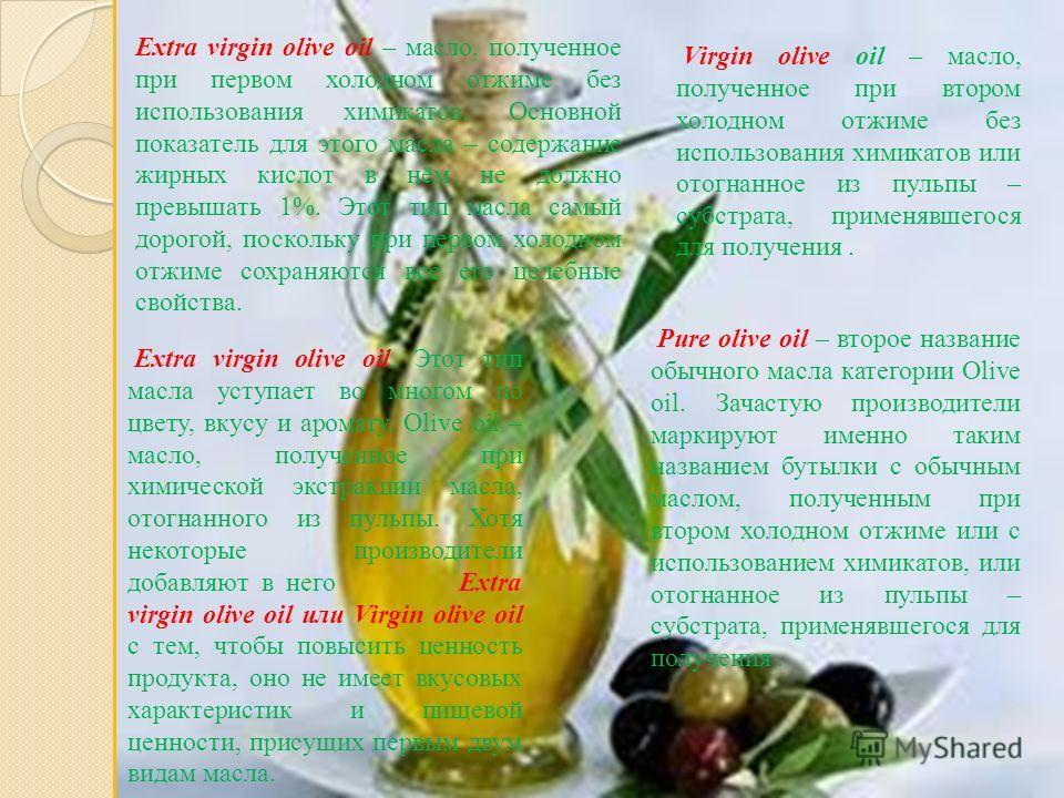 Virgin olive oil – масло, полученное при втором холодном отжиме без использования химикатов или отогнанное из пульпы – субстрата, применявшегося для получения. Extra virgin olive oil. Этот тип масла уступает во многом по цвету, вкусу и аромату. Olive