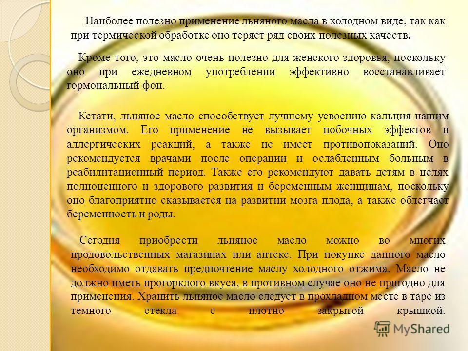 Наиболее полезно применение льняного масла в холодном виде, так как при термической обработке оно теряет ряд своих полезных качеств. Кроме того, это масло очень полезно для женского здоровья, поскольку оно при ежедневном употреблении эффективно восст