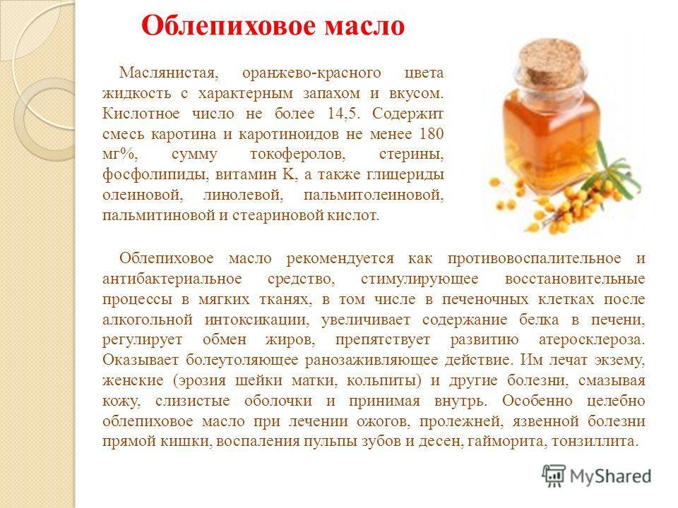 Облепиховое масло Маслянистая, оранжево-красного цвета жидкость с характерным запахом и вкусом. Кислотное число не более 14,5. Содержит смесь каротина и каротиноидов не менее 180 мг%, сумму токоферолов, стерины, фосфолипиды, витамин K, а также глицер