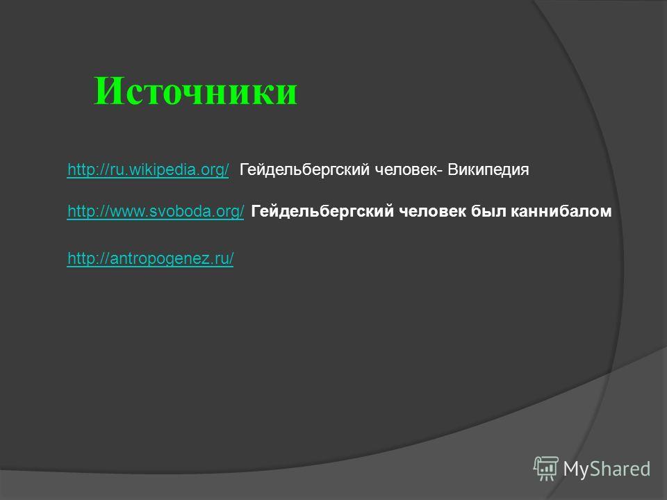 Источники http://ru.wikipedia.org/http://ru.wikipedia.org/ Гейдельбергский человек- Википедия http://www.svoboda.org/Гейдельбергский человек был каннибалом http://antropogenez.ru/