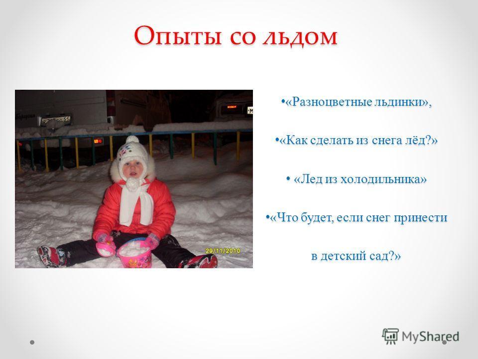 Опыты со льдом «Разноцветные льдинки», «Разноцветные льдинки», «Как сделать из снега лёд?» «Как сделать из снега лёд?» «Лед из холодильника» «Лед из холодильника» «Что будет, если снег принести в детский сад?» «Что будет, если снег принести в детский