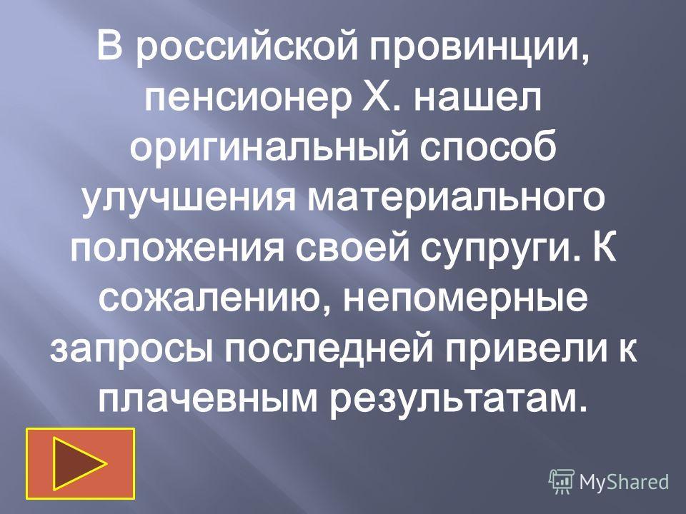 В российской провинции, пенсионер Х. нашел оригинальный способ улучшения материального положения своей супруги. К сожалению, непомерные запросы последней привели к плачевным результатам.