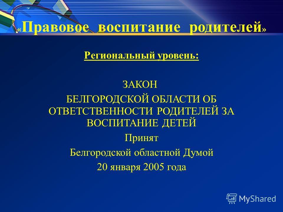 « Правовое воспитание родителей » Региональный уровень: ЗАКОН БЕЛГОРОДСКОЙ ОБЛАСТИ ОБ ОТВЕТСТВЕННОСТИ РОДИТЕЛЕЙ ЗА ВОСПИТАНИЕ ДЕТЕЙ Принят Белгородской областной Думой 20 января 2005 года