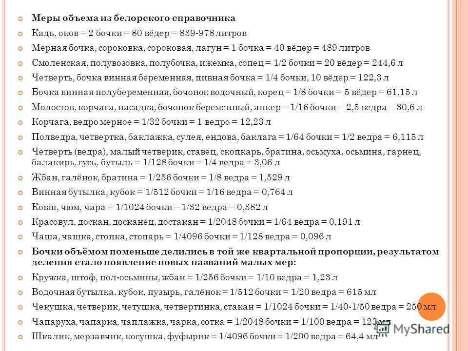 Меры объема из белорского справочника Кадь, оков = 2 бочки = 80 вёдер = 839-978 литров Мерная бочка, сороковка, сороковая, лагун = 1 бочка = 40 вёдер = 489 литров Смоленская, полувозовка, полубочка, ижемка, сопец = 1/2 бочки = 20 вёдер = 244,6 л Четв