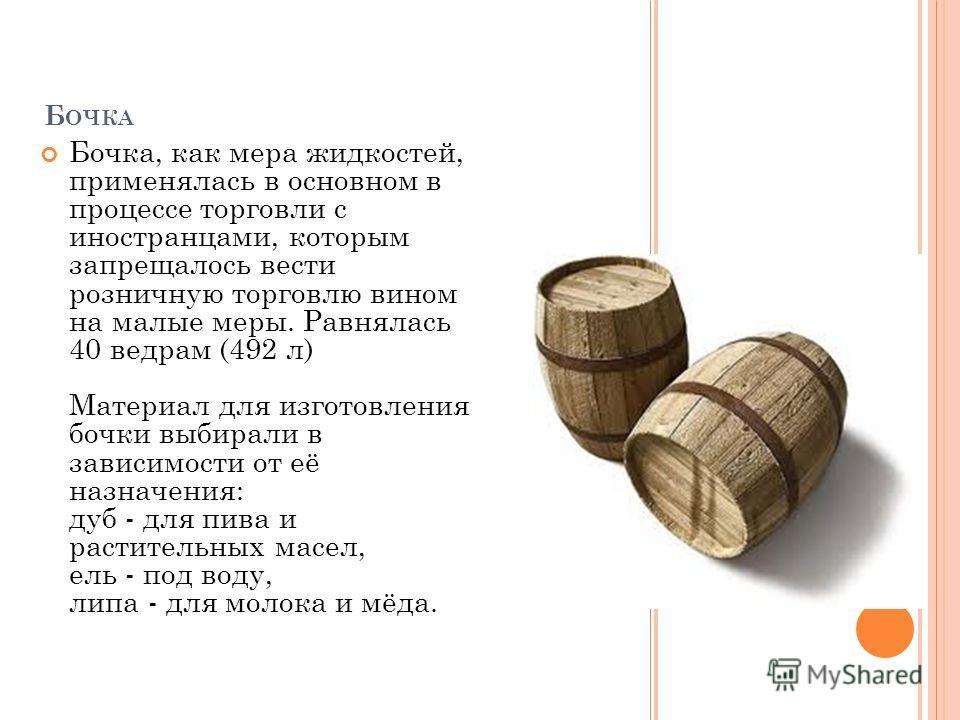 Б ОЧКА Бочка, как мера жидкостей, применялась в основном в процессе торговли с иностранцами, которым запрещалось вести розничную торговлю вином на малые меры. Равнялась 40 ведрам (492 л) Материал для изготовления бочки выбирали в зависимости от её на