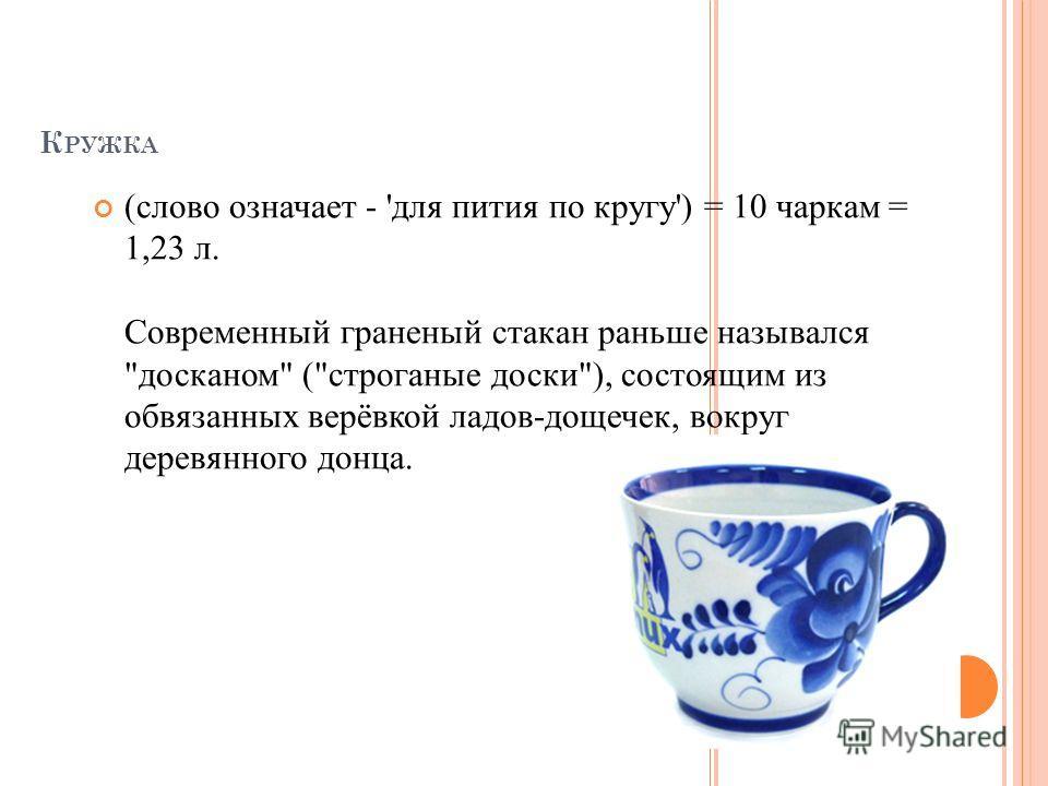 К РУЖКА (слово означает - 'для пития по кругу') = 10 чаркам = 1,23 л. Современный граненый стакан раньше назывался досканом (строганые доски), состоящим из обвязанных верёвкой ладов-дощечек, вокруг деревянного донца.