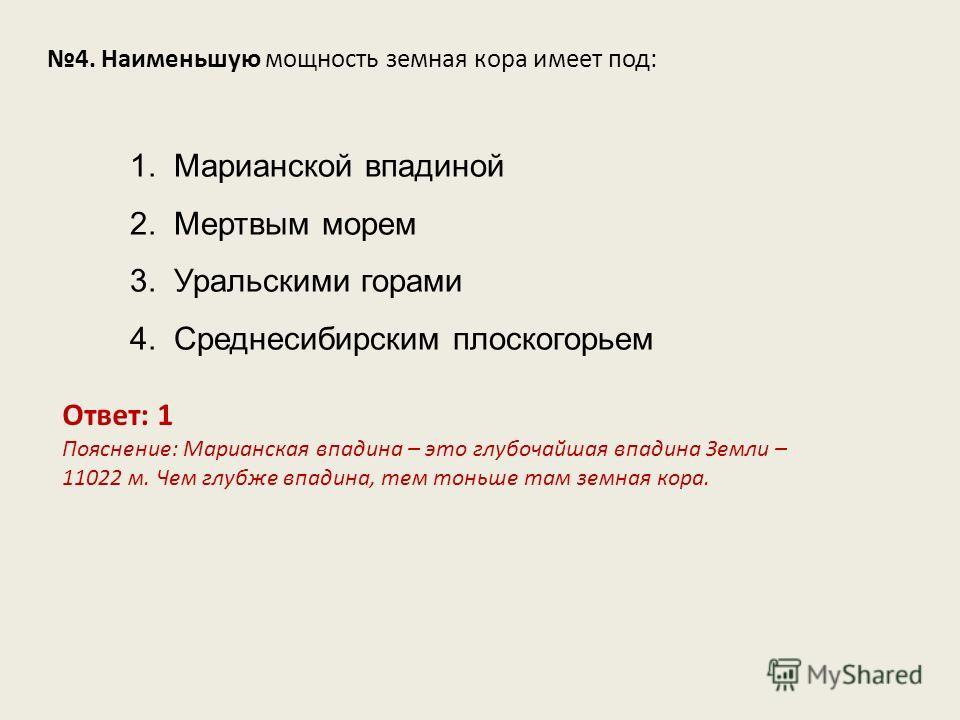 4. Наименьшую мощность земная кора имеет под: Ответ: 1 Пояснение: Марианская впадина – это глубочайшая впадина Земли – 11022 м. Чем глубже впадина, тем тоньше там земная кора. 1. Марианской впадиной 2. Мертвым морем 3. Уральскими горами 4. Среднесиби