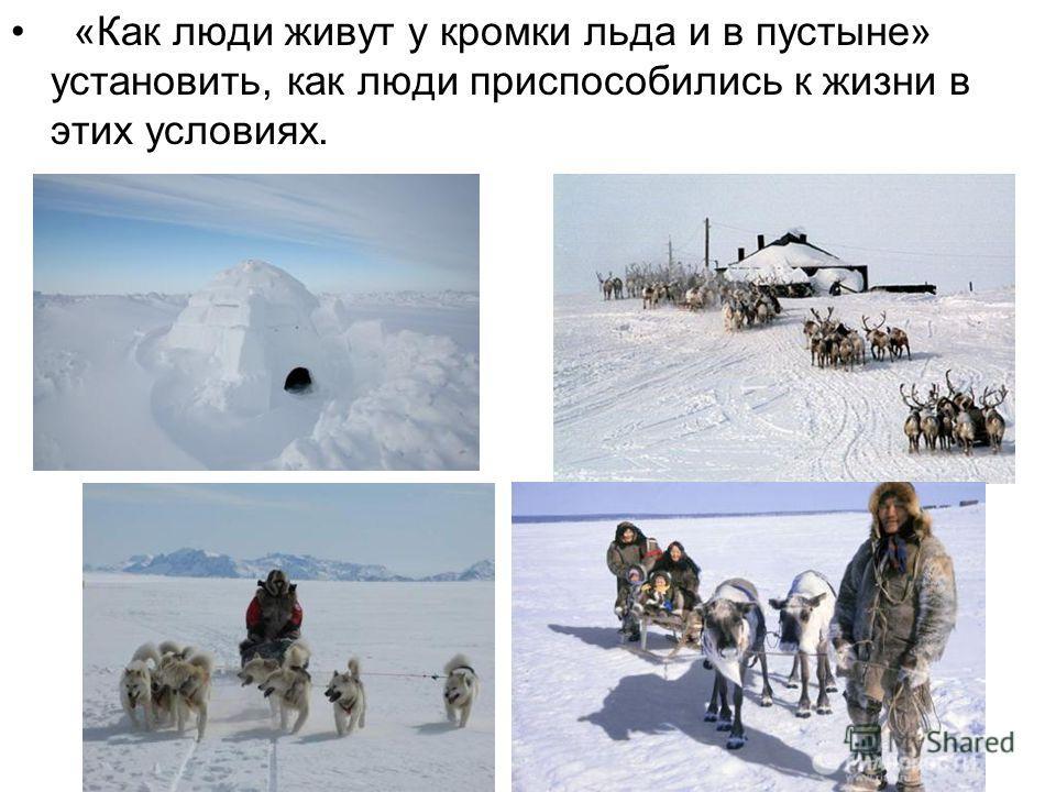 «Как люди живут у кромки льда и в пустыне» установить, как люди приспособились к жизни в этих условиях.