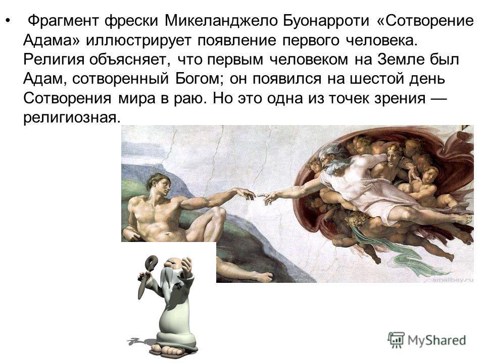 Фрагмент фрески Микеланджело Буонарроти «Сотворение Адама» иллюстрирует появление первого человека. Религия объясняет, что первым человеком на Земле был Адам, сотворенный Богом; он появился на шестой день Сотворения мира в раю. Но это одна из точек з