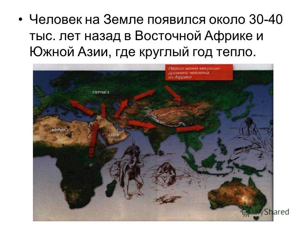 Человек на Земле появился около 30-40 тыс. лет назад в Восточной Африке и Южной Азии, где круглый год тепло.