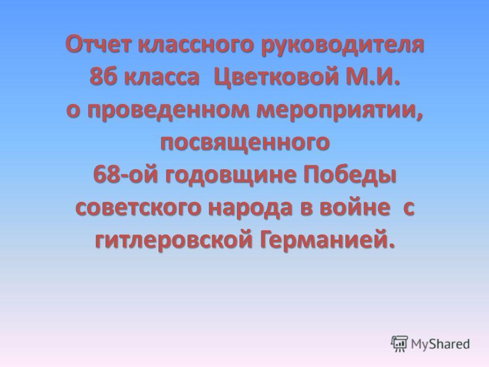Отчет классного руководителя 8б класса Цветковой М.И. о проведенном мероприятии, посвященного 68-ой годовщине Победы советского народа в войне с гитлеровской Германией.