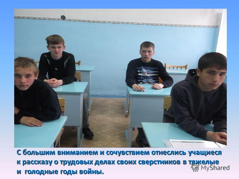 С большим вниманием и сочувствием отнеслись учащиеся к рассказу о трудовых делах своих сверстников в тяжелые и голодные годы войны.