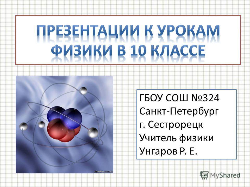 ГБОУ СОШ 324 Санкт-Петербург г. Сестрорецк Учитель физики Унгаров Р. Е.