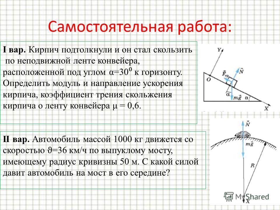 Самостоятельная работа: I вар. Кирпич подтолкнули и он стал скользить по неподвижной ленте конвейера, расположенной под углом α=30 к горизонту. Определить модуль и направление ускорения кирпича, коэффициент трения скольжения кирпича о ленту конвейера