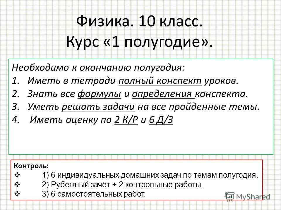 Физика. 10 класс. Курс «1 полугодие». Необходимо к окончанию полугодия: 1.Иметь в тетради полный конспект уроков. 2.Знать все формулы и определения конспекта. 3.Уметь решать задачи на все пройденные темы. 4. Иметь оценку по 2 К/Р и 6 Д/З Контроль: 1)