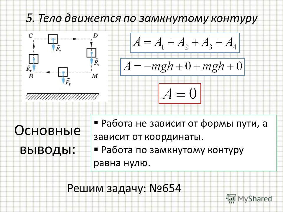 Основные выводы: Работа не зависит от формы пути, а зависит от координаты. Работа по замкнутому контуру равна нулю. 5. Тело движется по замкнутому контуру Решим задачу: 654