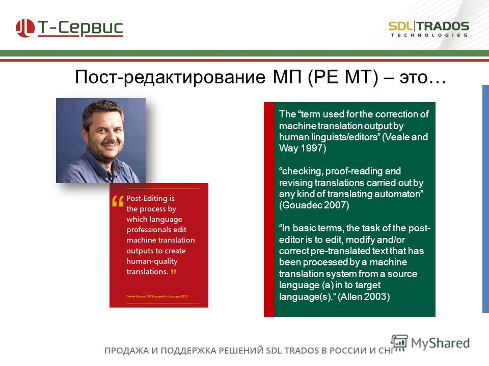 Пост-редактирование МП (PE MT) – это… The term used for the correction of machine translation output by human linguists/editors (Veale and Way 1997) checking, proof-reading and revising translations carried out by any kind of translating automaton (G