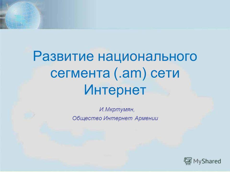 ISOC Annual Meeting, Yerevan, Nov. 7, 2012 1 Развитие национального сегмента (.am) сети Интернет И.Мкртумян, Общество Интернет Армении