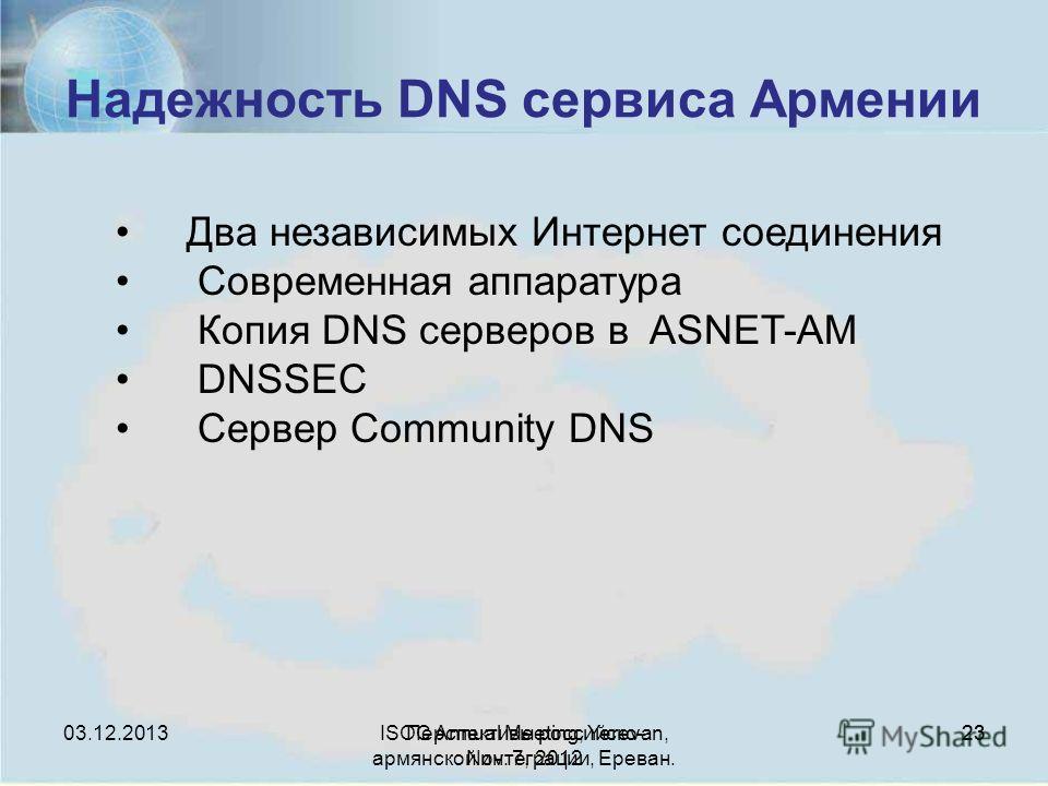 Перспективы российско- армянской интеграции, Ереван. 23 Надежность DNS сервиса Армении ISOC Annual Meeting, Yerevan, Nov. 7, 2012 23 Два независимых Интернет соединения Современная аппаратура Копия DNS серверов в ASNET-AM DNSSEC Сервер Community DNS