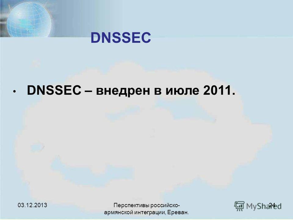Перспективы российско- армянской интеграции, Ереван. 24 DNSSEC 24 DNSSEC – внедрен в июле 2011. 03.12.2013