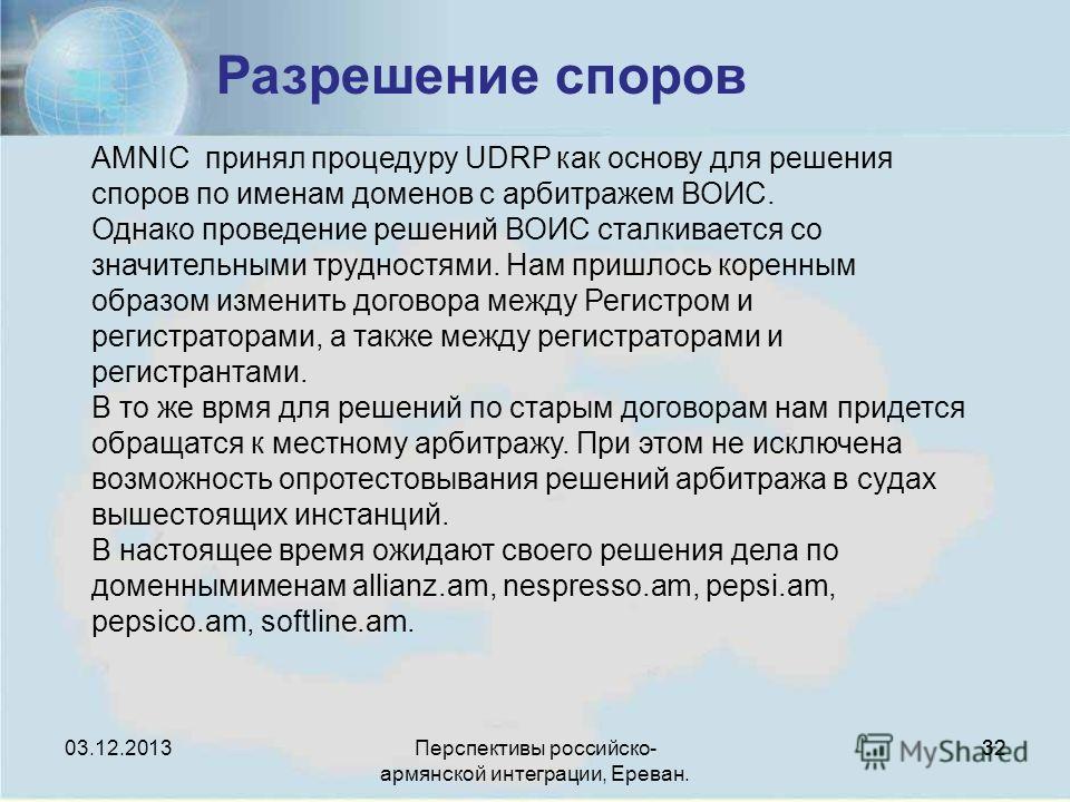 Перспективы российско- армянской интеграции, Ереван. 32 Разрешение споров AMNIC принял процедуру UDRP как основу для решения споров по именам доменов с арбитражем ВОИС. Однако проведение решений ВОИС сталкивается со значительными трудностями. Нам при