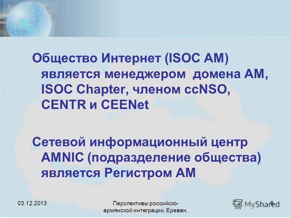 Перспективы российско- армянской интеграции, Ереван. 66 Общество Интернет (ISOC AM) является менеджером домена AM, ISOC Chapter, членом ccNSO, CENTR и CEENet Сетевой информационный центр AMNIC (подразделение общества) является Регистром AM 03.12.2013