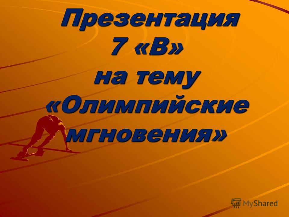 Презентация 7 «В» на тему «Олимпийские мгновения» Презентация 7 «В» на тему «Олимпийские мгновения»