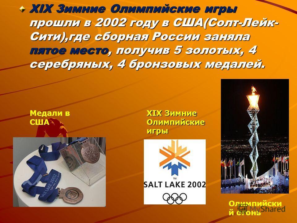 XIX Зимние Олимпийские игры прошли в 2002 году в США(Солт-Лейк- Сити),где сборная России заняла пятое место, получив 5 золотых, 4 серебряных, 4 бронзовых медалей. XIX Зимние Олимпийские игры Медали в США Олимпийски й огонь