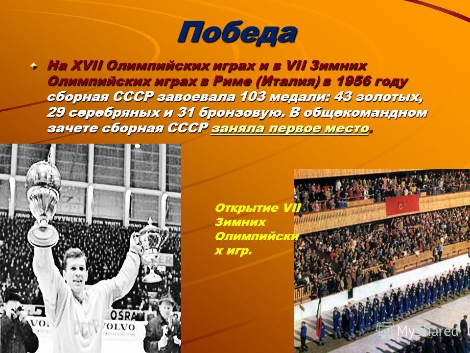 Победа На ХVII Олимпийских играх и в VII Зимних Олимпийских играх в Риме (Италия) в 1956 году сборная СССР завоевала 103 медали: 43 золотых, 29 серебряных и 31 бронзовую. В общекомандном зачете сборная СССР заняла первое место. заняла первое местозан
