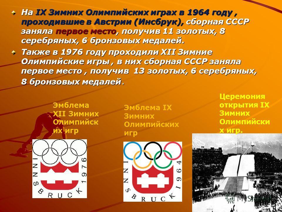 На IX Зимних Олимпийских играх в 1964 году, проходившие в Австрии (Инсбрук), сборная СССР заняла первое место, получив 11 золотых, 8 серебряных, 6 бронзовых медалей. Также в 1976 году проходили XII Зимние Олимпийские игры, в них сборная СССР заняла п