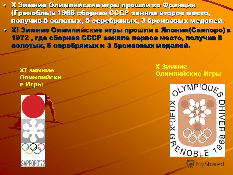 X Зимние Олимпийские игры прошли во Франции (Гренобль)в 1968 сборная СССР заняла второе место, получив 5 золотых, 5 серебряных, 3 бронзовых медалей. XI Зимние Олимпийские игры прошли в Японии(Саппоро) в 1972, где сборная СССР заняла первое место, пол