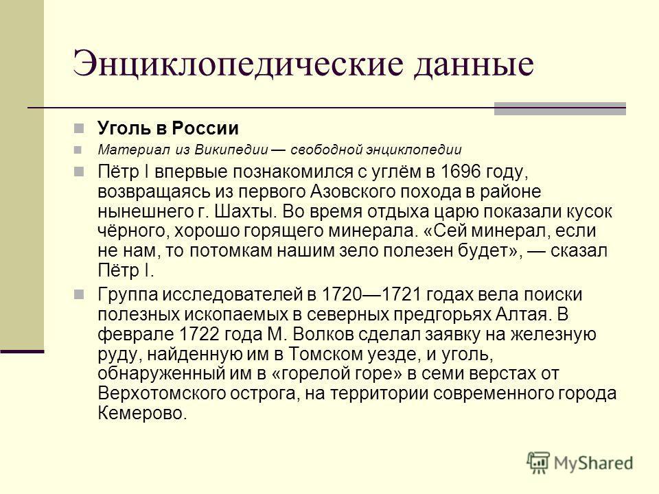Энциклопедические данные Уголь в России Материал из Википедии свободной энциклопедии Пётр I впервые познакомился с углём в 1696 году, возвращаясь из первого Азовского похода в районе нынешнего г. Шахты. Во время отдыха царю показали кусок чёрного, хо