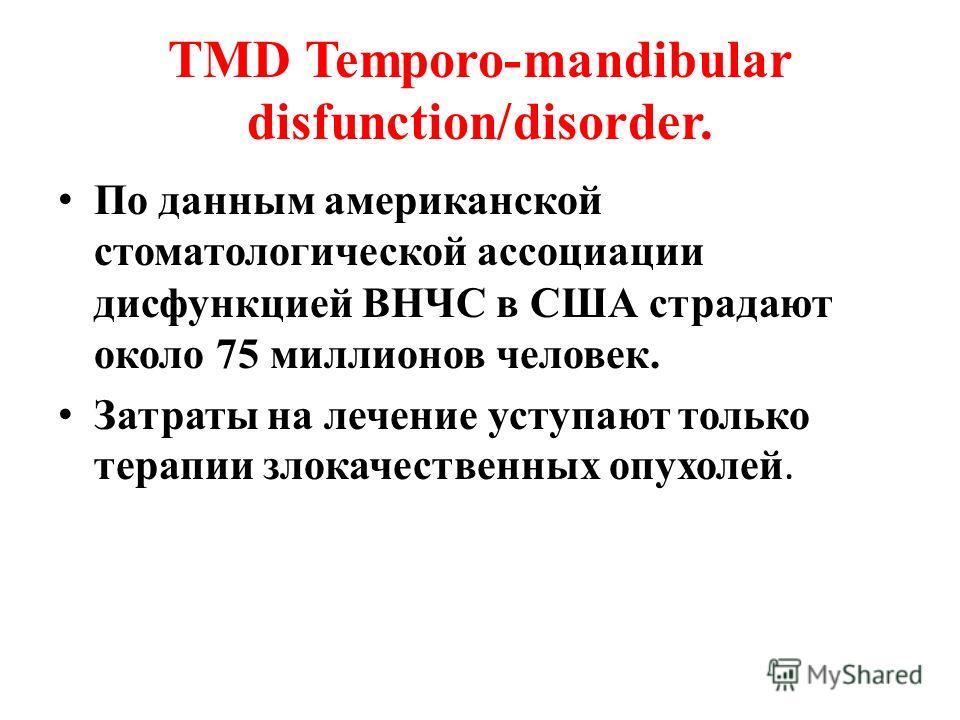 TMD Temporo-mandibular disfunction/disorder. По данным американской стоматологической ассоциации дисфункцией ВНЧС в США страдают около 75 миллионов человек. Затраты на лечение уступают только терапии злокачественных опухолей.