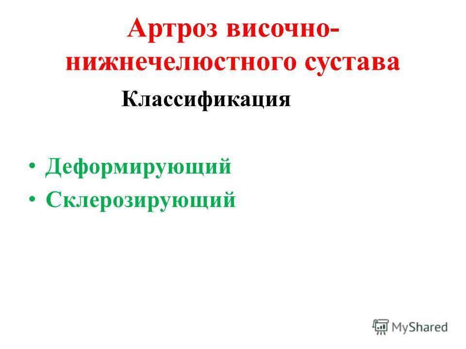 Артроз височно- нижнечелюстного сустава Классификация Деформирующий Склерозирующий
