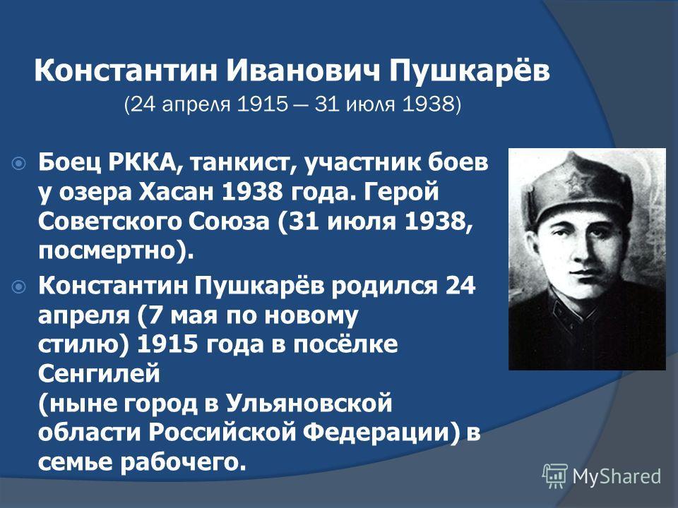 Константин Иванович Пушкарёв (24 апреля 1915 31 июля 1938) Боец РККА, танкист, участник боев у озера Хасан 1938 года. Герой Советского Союза (31 июля 1938, посмертно). Константин Пушкарёв родился 24 апреля (7 мая по новому стилю) 1915 года в посёлке