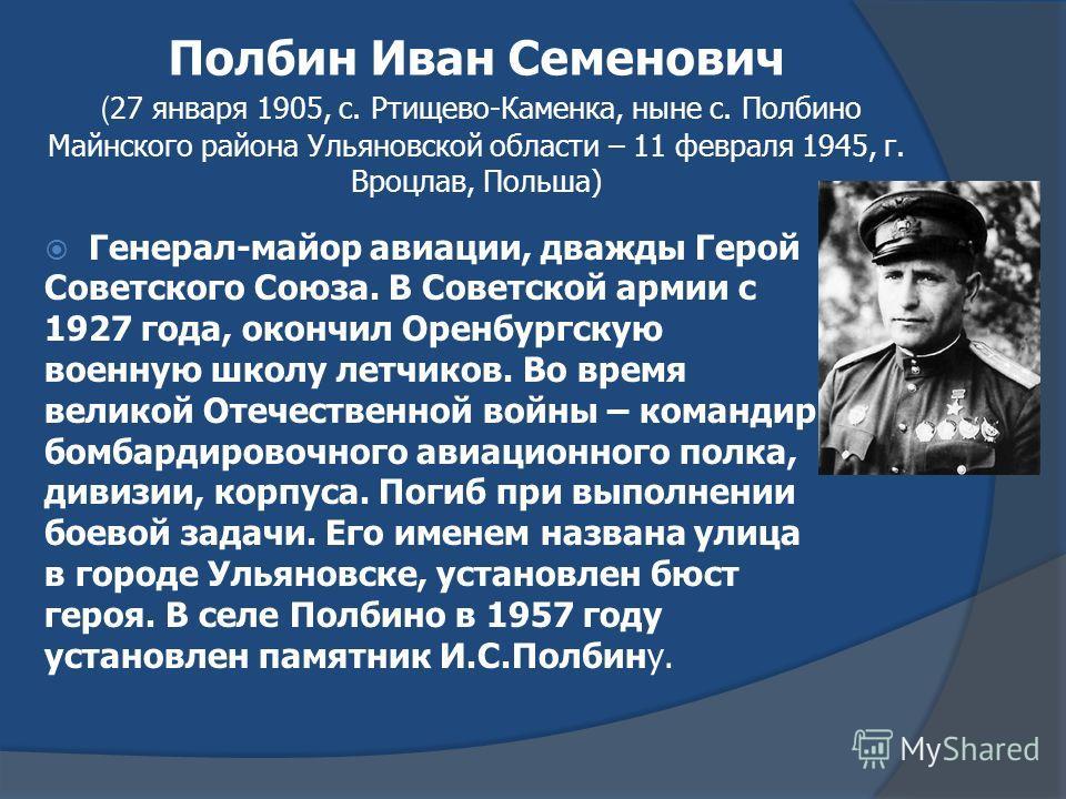 Полбин Иван Семенович ( 27 января 1905, с. Ртищево-Каменка, ныне с. Полбино Майнского района Ульяновской области – 11 февраля 1945, г. Вроцлав, Польша) Генерал-майор авиации, дважды Герой Советского Союза. В Советской армии с 1927 года, окончил Оренб
