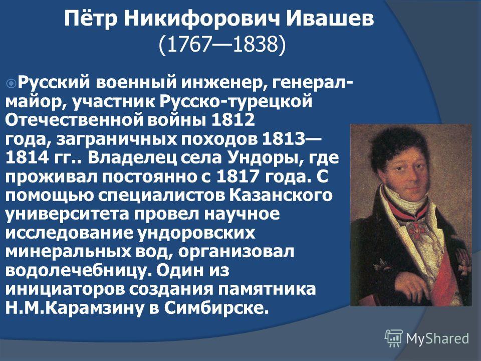 Пётр Никифорович Ивашев (17671838) Русский военный инженер, генерал- майор, участник Русско-турецкой Отечественной войны 1812 года, заграничных походов 1813 1814 гг.. Владелец села Ундоры, где проживал постоянно с 1817 года. С помощью специалистов Ка
