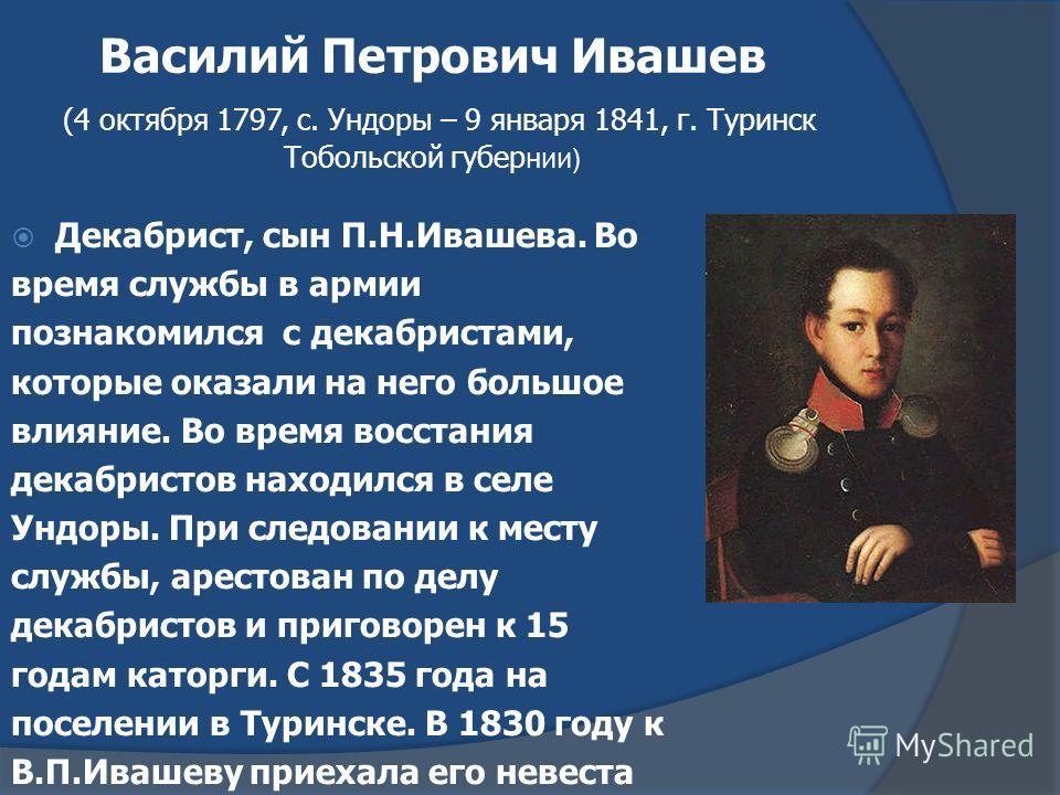 Василий Петрович Ивашев (4 октября 1797, с. Ундоры – 9 января 1841, г. Туринск Тобольской губер нии) Декабрист, сын П.Н.Ивашева. Во время службы в армии познакомился с декабристами, которые оказали на него большое влияние. Во время восстания декабрис