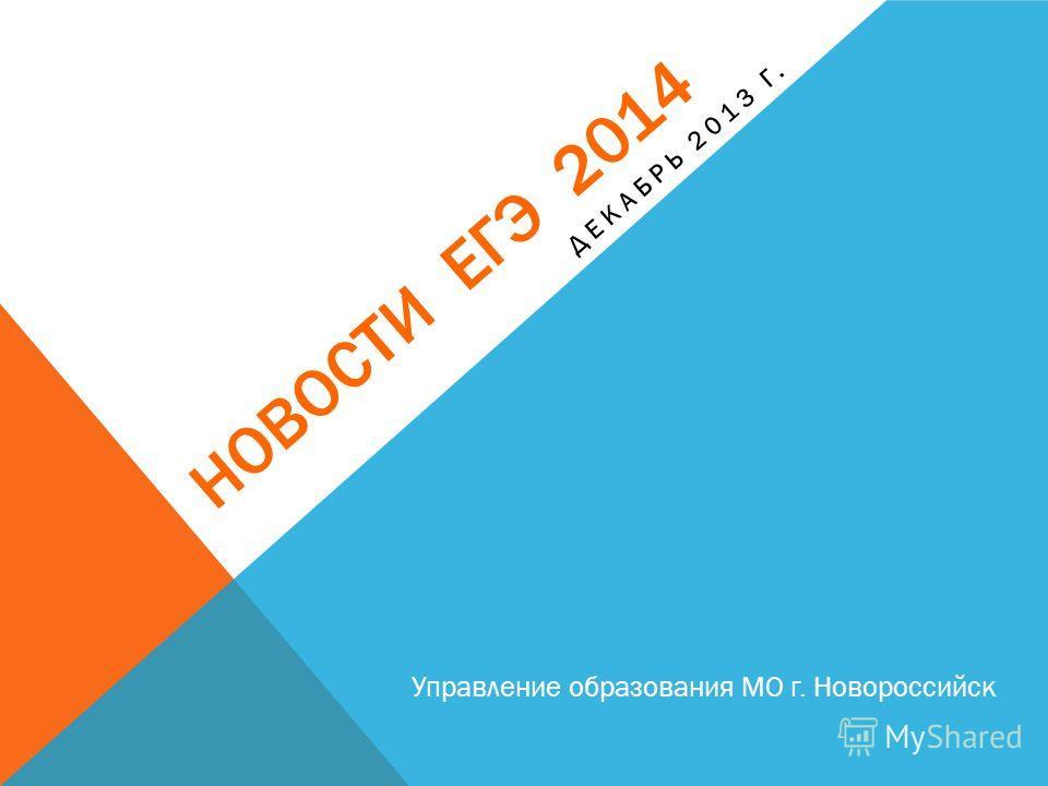 НОВОСТИ ЕГЭ 2014 Управление образования МО г. Новороссийск ДЕКАБРЬ 2013 Г.
