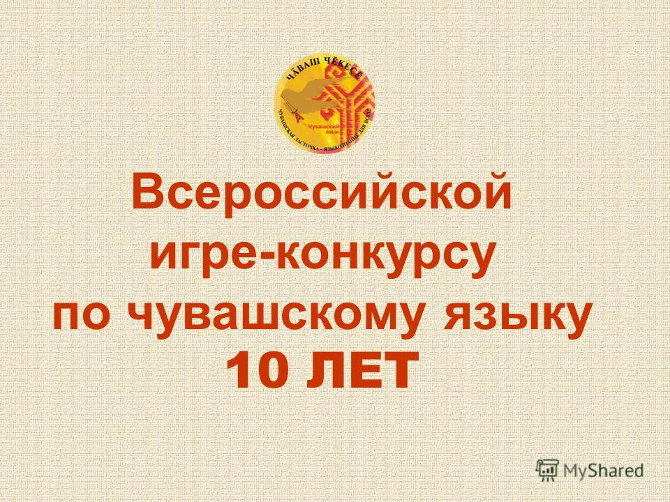 Всероссийской игре-конкурсу по чувашскому языку 10 ЛЕТ