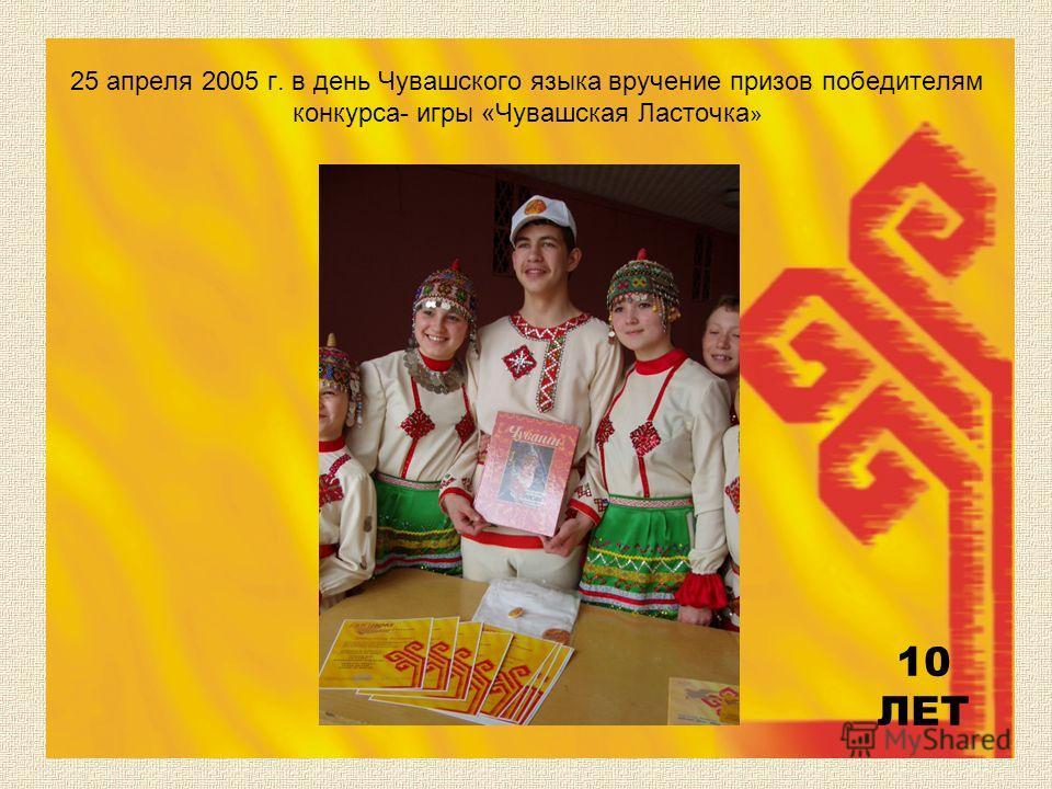 25 апреля 2005 г. в день Чувашского языка вручение призов победителям конкурса- игры «Чувашская Ласточка » 10 ЛЕТ