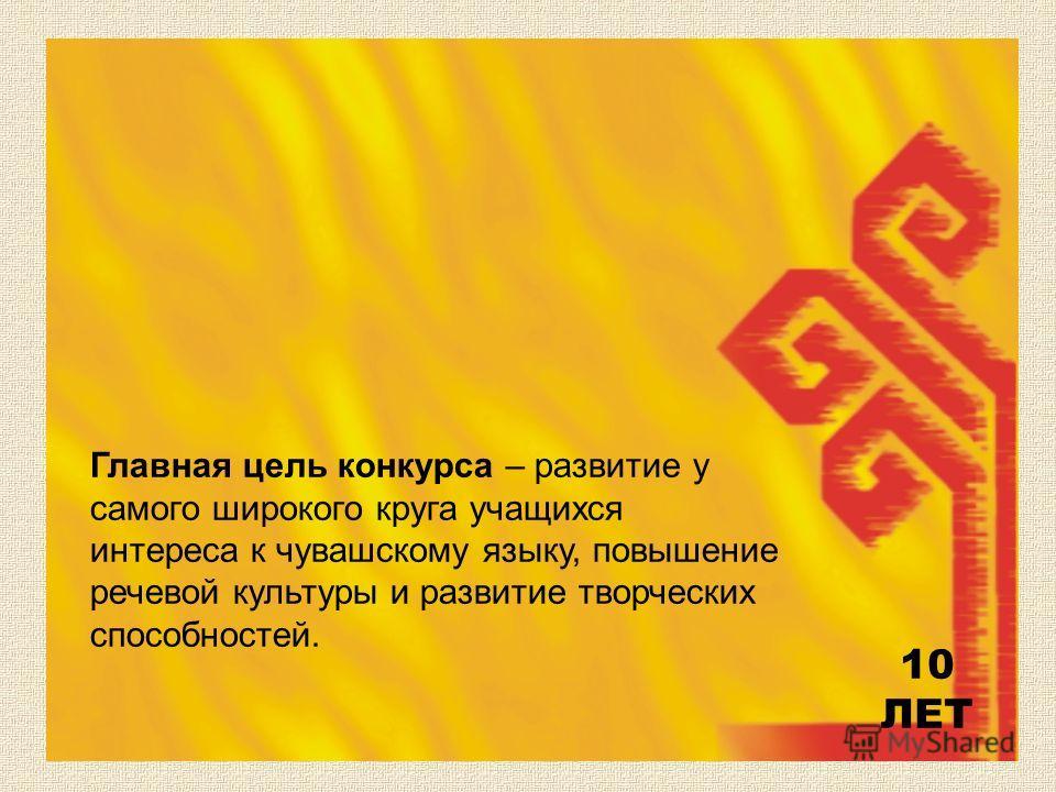 Главная цель конкурса – развитие у самого широкого круга учащихся интереса к чувашскому языку, повышение речевой культуры и развитие творческих способностей. 10 ЛЕТ