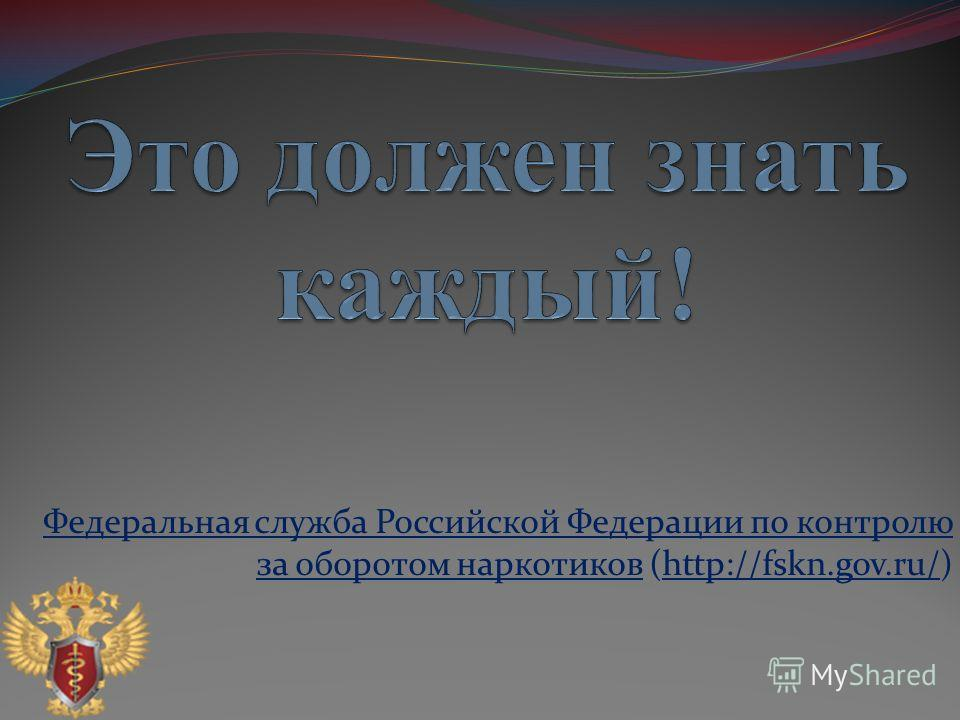 Федеральная служба Российской Федерации по контролю за оборотом наркотиковФедеральная служба Российской Федерации по контролю за оборотом наркотиков (http://fskn.gov.ru/)http://fskn.gov.ru/