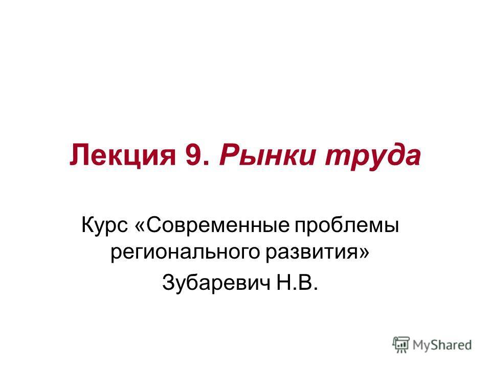 Лекция 9. Рынки труда Курс «Современные проблемы регионального развития» Зубаревич Н.В.