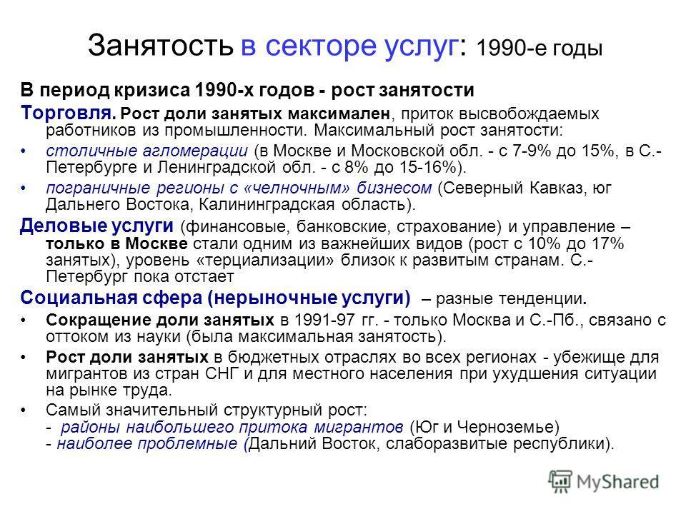 Занятость в секторе услуг: 1990-е годы В период кризиса 1990-х годов - рост занятости Торговля. Рост доли занятых максимален, приток высвобождаемых работников из промышленности. Максимальный рост занятости: столичные агломерации (в Москве и Московско