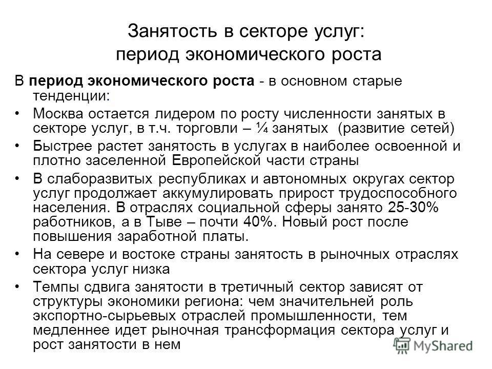 Занятость в секторе услуг: период экономического роста В период экономического роста - в основном старые тенденции: Москва остается лидером по росту численности занятых в секторе услуг, в т.ч. торговли – ¼ занятых (развитие сетей) Быстрее растет заня