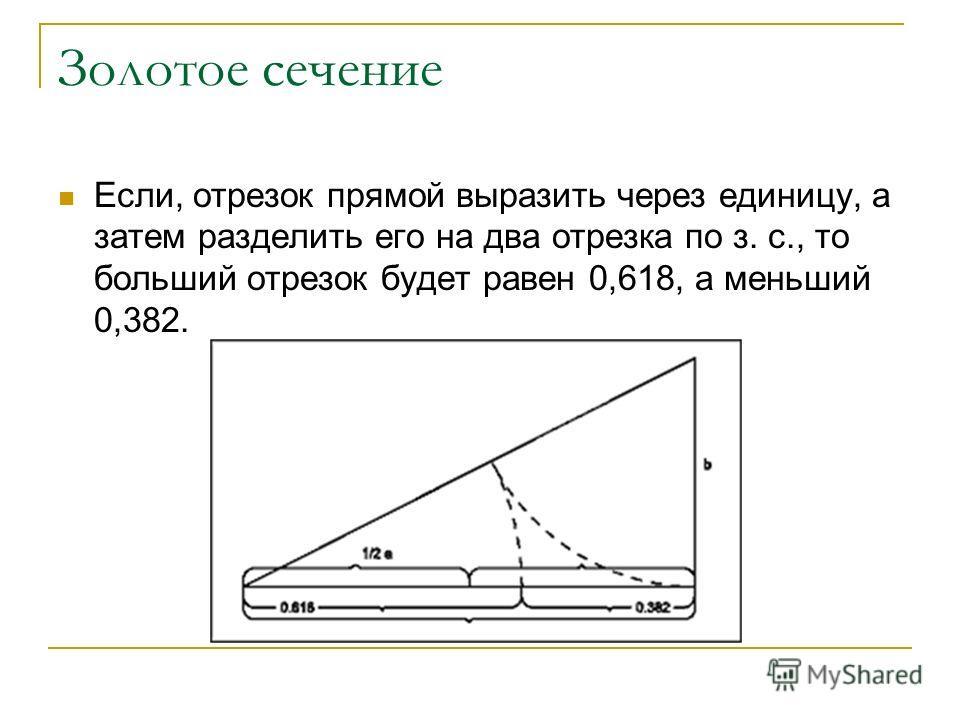 Золотое сечение Если, отрезок прямой выразить через единицу, а затем разделить его на два отрезка по з. с., то больший отрезок будет равен 0,618, а меньший 0,382.